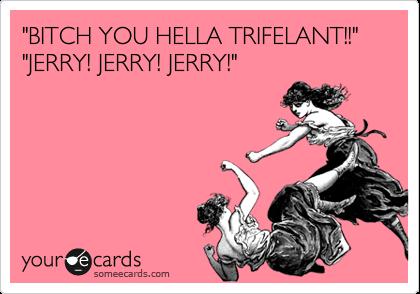 """""""BITCH YOU HELLA TRIFELANT!!"""" """"JERRY! JERRY! JERRY!"""""""