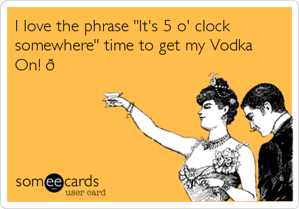 "I love the phrase ""It's 5 o' clock somewhere"" time to get my Vodka  On! 👍"
