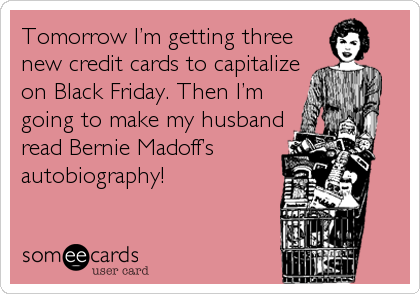 Tomorrow I'm getting three new credit cards to capitalize on Black Friday. Then I'm going to make my husband read Bernie Madoff's autobiography!
