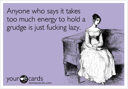 Anyone who says it takes too much energy to hold a grudge is just fucking lazy.