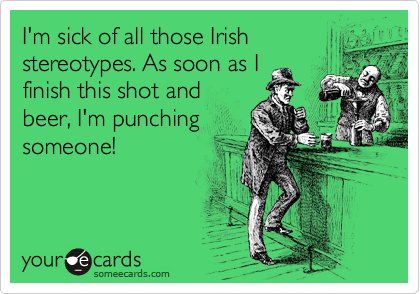 I'm sick of all those Irish