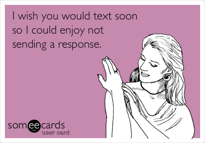 I wish you would text soon so I could enjoy not sending a response.