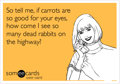 So tell me%2C if carrots are so good for your eyes%2C how come I see so many dead rabbits on the highway%3F