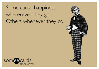 Some cause happiness  whererever they go.  Others whenever they go.