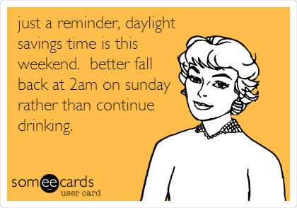 just a reminder, daylight savings time is this weekend.  better fall back at 2am on sunday rather than continue drinking.