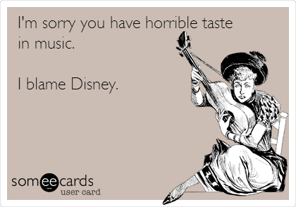 I'm sorry you have horrible taste in music.  I blame Disney.