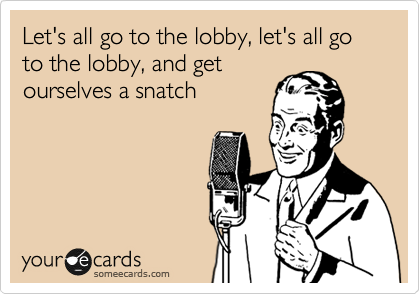 Let's all go to the lobby, let's all go to the lobby, and get  ourselves a snatch