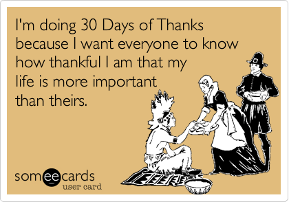 I'm doing 30 Days of Thanks because I want everyone to know how thankful I am that my