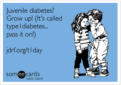 Juvenile diabetes%3F  Grow up! (It's called  type1diabetes... pass it on!)   jdrf.org/t1day