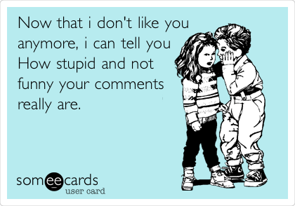 Now that i don't like you anymore, i can tell you How stupid and not funny your comments really are.