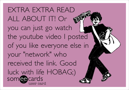 """EXTRA EXTRA READ ALL ABOUT IT! Or you can just go watch the youtube video I posted of you like everyone else in your """"network"""" who received the link. Good luck with life HOBAG;)"""