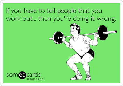 If you have to tell people that you work out... then you're doing it wrong.