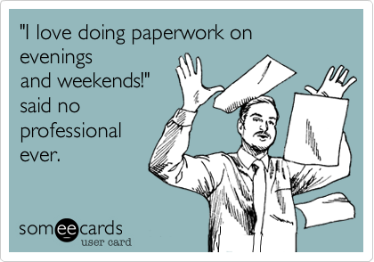 """""""I love doing paperwork on evenings and weekends!"""" said no professional ever."""