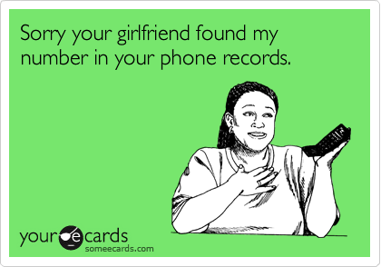 Sorry your girlfriend found my number in your phone records.
