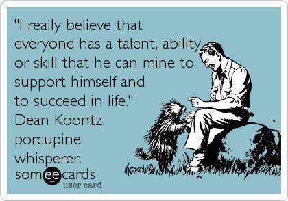 """I really believe that everyone has a talent, ability, or skill that he can mine to support himself and to succeed in life.""  Dean Koontz, porcupine whisperer."