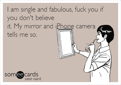 I am single and fabulous, fuck you if you don't believe it. My mirror and iPhone camera tells me so.