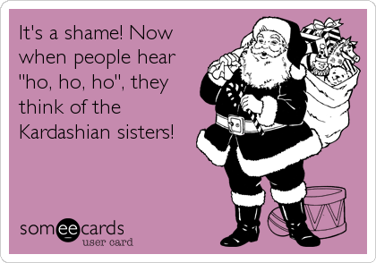 """It's a shame! Now when people hear """"ho, ho, ho"""", they think of the Kardashian sisters!"""