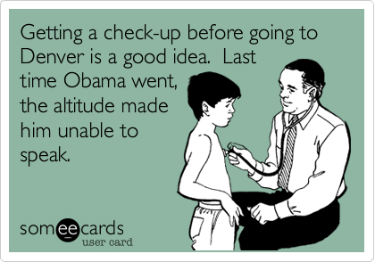 Getting a check-up before going to Denver is a good idea.  Lasttime Obama went,the altitude madehim unable tospeak.