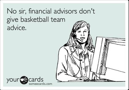 No sir, financial advisors don't  give basketball team advise.