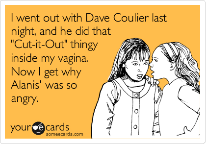 """I went out with Dave Coulier last night, and he did that """"Cut-it-Out"""" thingy inside my vagina.  Now I get why Alanis' was so angry."""