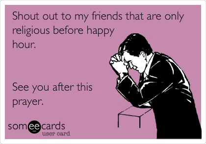 Shout out to my friends that are only religious before happy hour.   See you after this prayer.