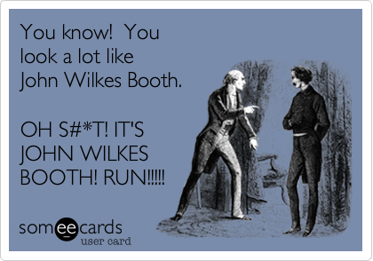 You know!  You  look a lot like  John Wilkes Booth.  OH S%23*T! IT'S  JOHN WILKES BOOTH! RUN!!!!!