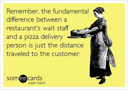 Remember, the fundamental  difference between a restaurant's wait staff and a pizza delivery  person is just the distance traveled to the customer.