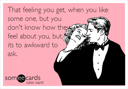 That feeling you get, when you like some one, but you don't know how they feel about you, but its to awkward to ask.