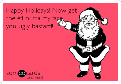 Happy Holidays! Now get the eff outta my face you ugly bastard!