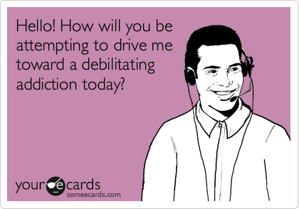 Hello! How will you be attempting to drive me toward a debilitating addiction today?