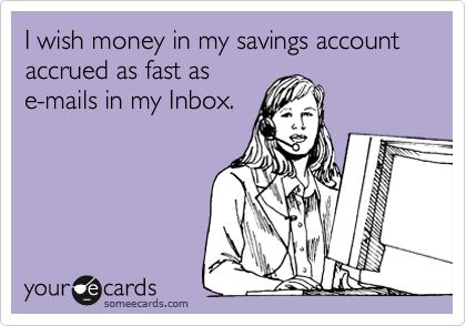 I wish money in my savings account accrued as fast as e-mails in my Inbox