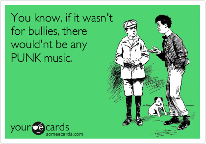 You know, if it wasn't for bullies, there would'nt be any PUNK music.