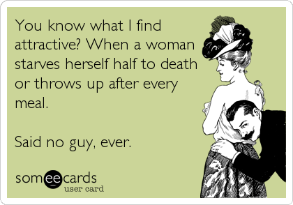 You know what I find attractive? When a woman starves herself half to death or throws up after every meal.  Said no guy, ever.