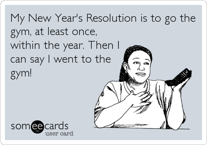 My New Year's Resolution is to go the gym, at least once, within the year. Then I can say I went to the gym!