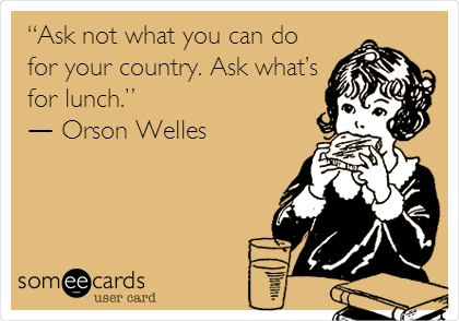 """Ask not what you can do for your country. Ask what's for lunch.""  ― Orson Welles"