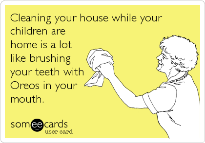 Cleaning your house while your children are home is a lot like brushing your teeth with Oreos in your mouth.