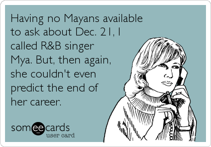 Having no Mayans available  to ask about Dec. 21, I called R&B singer Mya. But, then again, she couldn't even predict the end of her career.