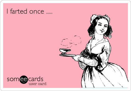 I farted once .....