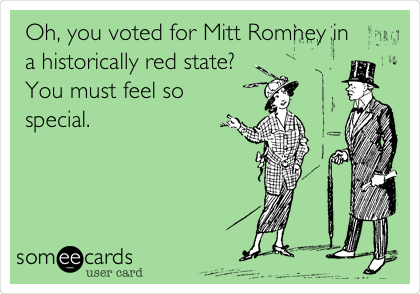 Oh, you voted for Mitt Romney in a historically red state?  You must feel so special.