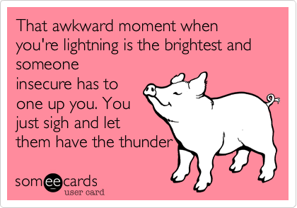 That awkward moment when you're lightning is the brightest and  someone
