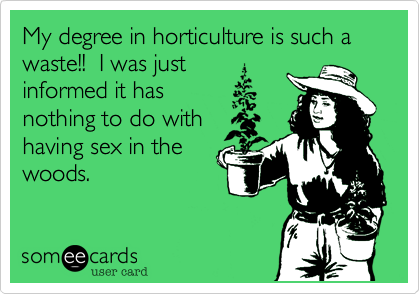 My degree in horticulture is such a waste!!  I was just