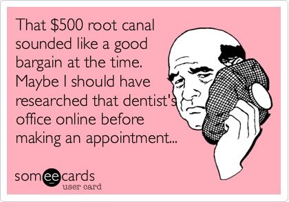 That %24500 root canal sounded like a good bargain at the time. Maybe I should have researched that dentist's office online before making an appointment...