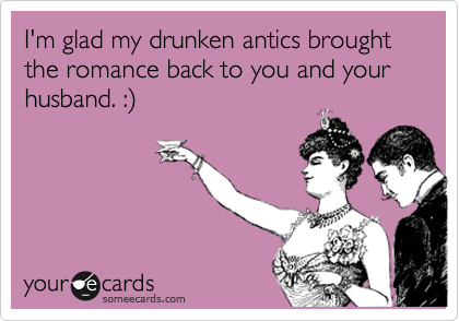 I'm glad my drunken antics brought the romance back to you and your husband. :)