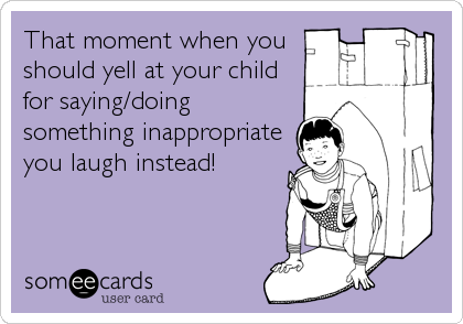 That moment when you should yell at your child for saying/doing something inappropriate you laugh instead!
