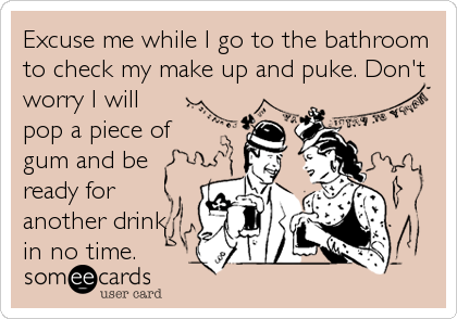 Excuse me while I go to the bathroom to check my make up and puke. Don't worry I will pop a piece of gum and be ready for another drink in no time.