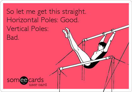 So let me get this straight. Horizontal Poles: Good. Vertical Poles: Bad.