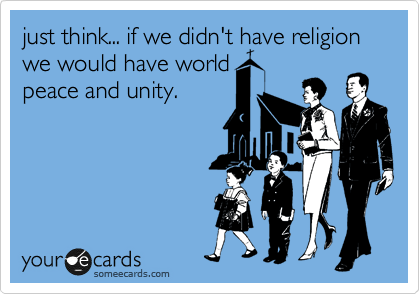 just think... if we didn't have religion we would have world peace and unity.
