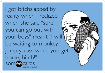 "I got bitchslapped by reality when I realized when she said ""sure you can go out with your boys"" meant ""I will be waiting to monkey jump yo ass when you get home, bitch!"""