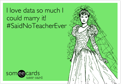 I love data so much I could marry it! %23SaidNoTeacherEver
