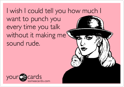 I wish I could tell you how much I want to punch you